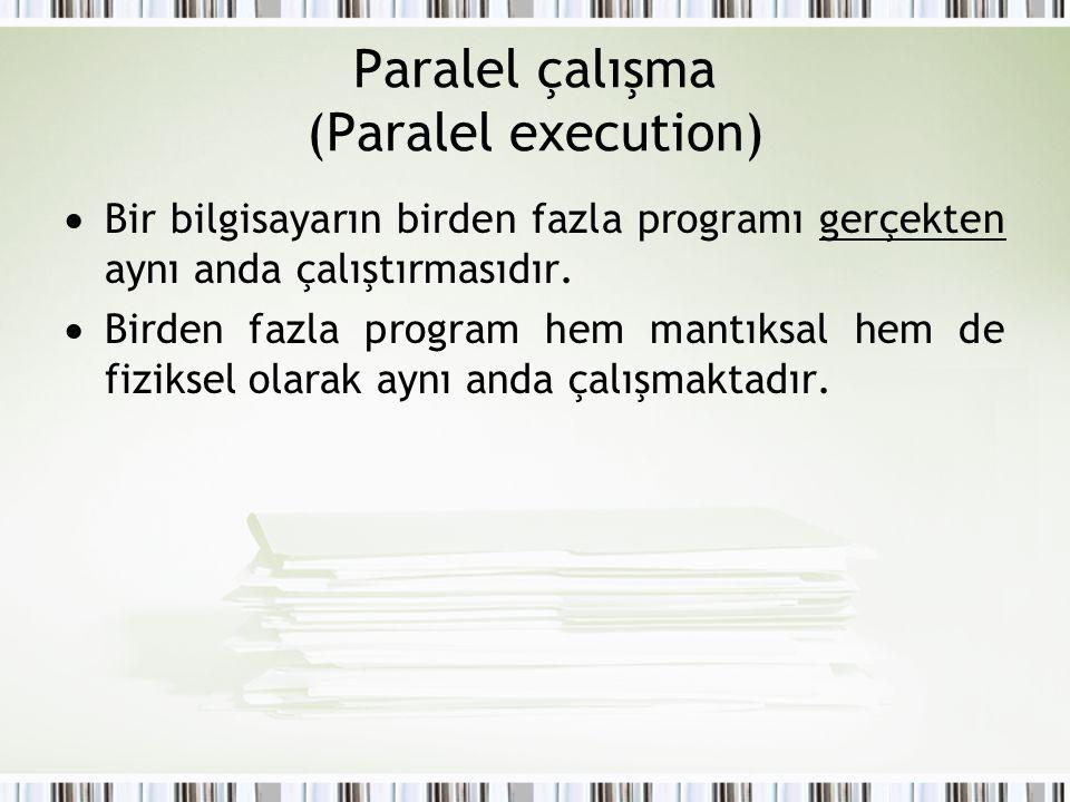 Paralel çalışma (Paralel execution)  Bir bilgisayarın birden fazla programı gerçekten aynı anda çalıştırmasıdır.  Birden fazla program hem mantıksal