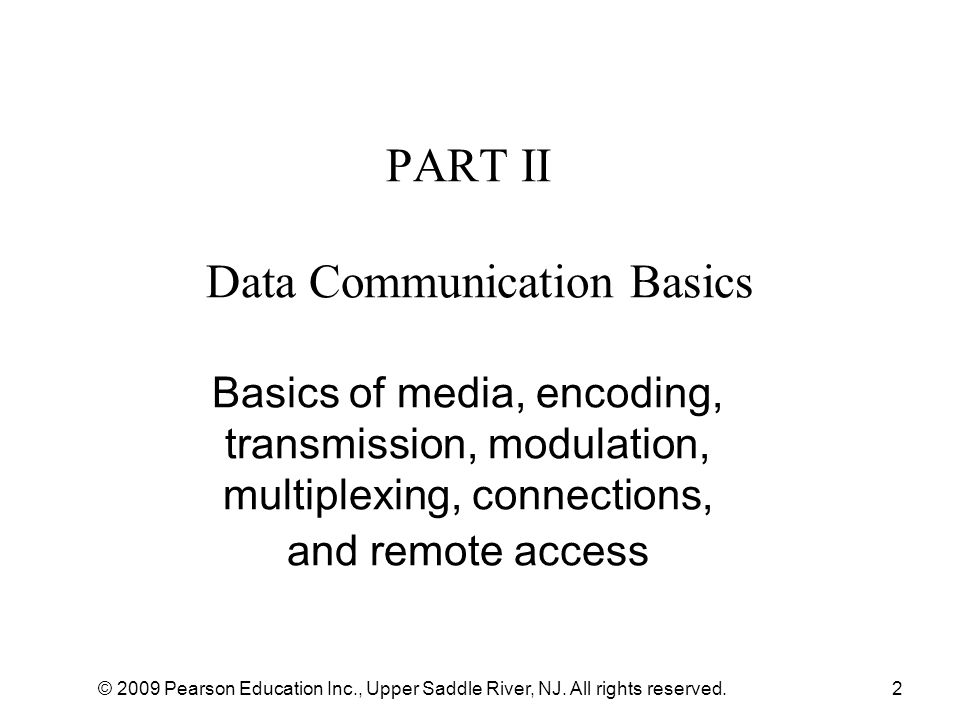 © 2009 Pearson Education Inc., Upper Saddle River, NJ. All rights reserved.2 PART II Data Communication Basics Basics of media, encoding, transmission