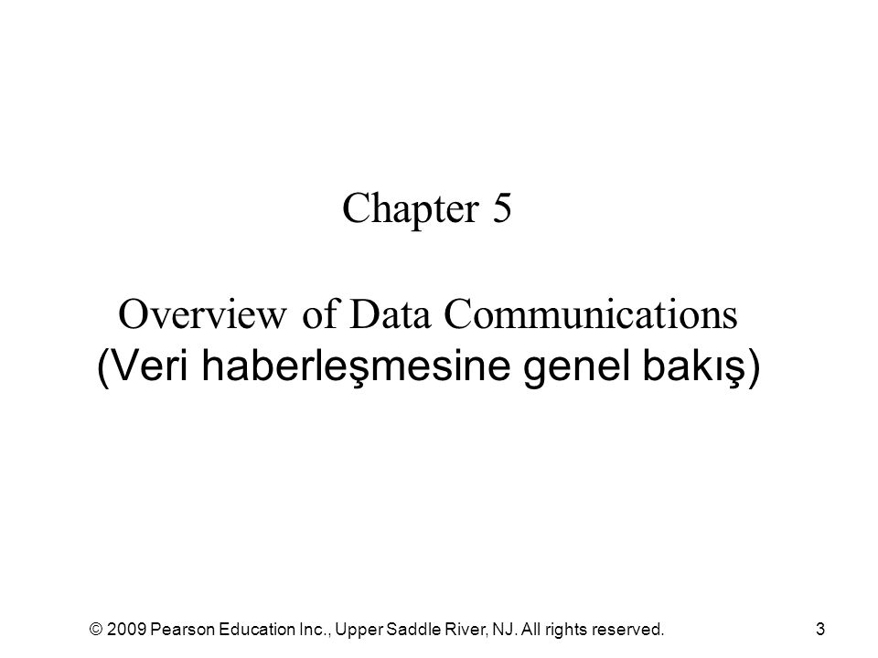 © 2009 Pearson Education Inc., Upper Saddle River, NJ. All rights reserved.3 Chapter 5 Overview of Data Communications (Veri haberleşmesine genel bakı