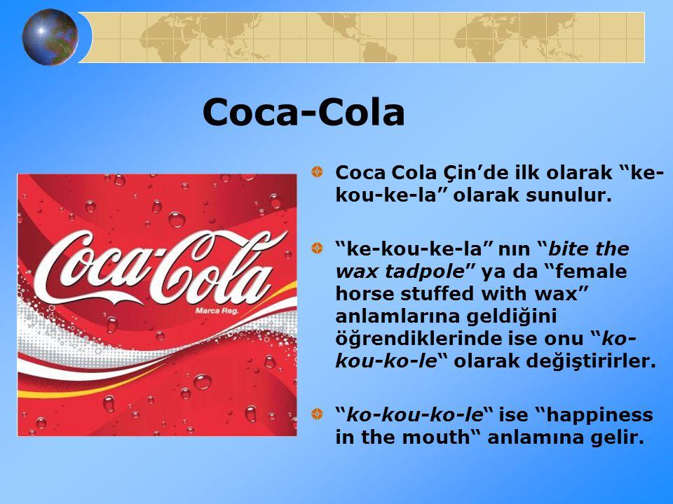 "Coca-Cola Coca Cola Çin'de ilk olarak ""ke- kou-ke-la"" olarak sunulur. ""ke-kou-ke-la"" nın ""bite the wax tadpole"" ya da ""female horse stuffed with wax"""