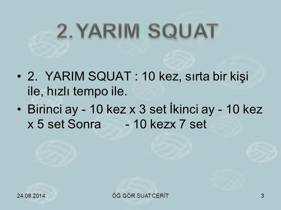 2.YARIM SQUAT : 10 kez, sırta bir kişi ile, hızlı tempo ile. Birinci ay - 10 kez x 3 set İkinci ay - 10 kez x 5 set Sonra - 10 kezx 7 set 24.08.2014ÖĞ