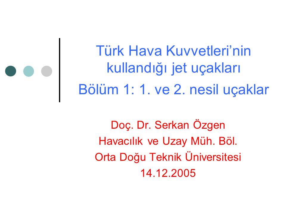 Türk Hava Kuvvetleri'nin kullandığı jet uçakları Bölüm 1: 1. ve 2. nesil uçaklar Doç. Dr. Serkan Özgen Havacılık ve Uzay Müh. Böl. Orta Doğu Teknik Ün