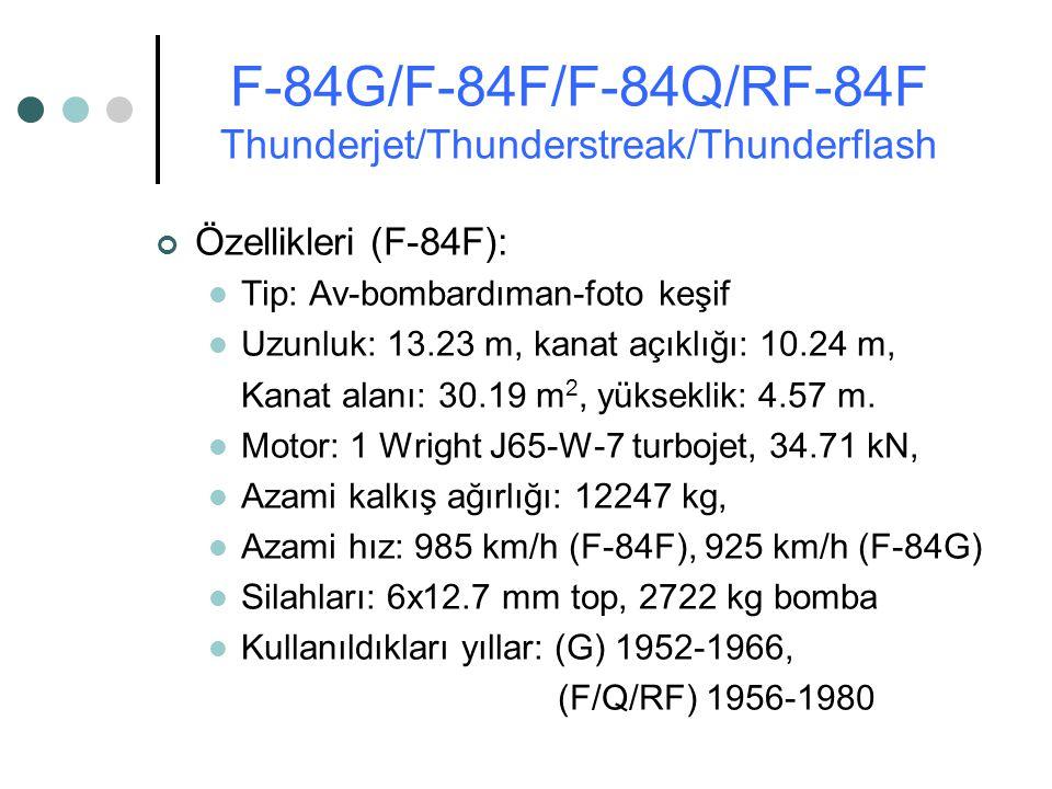 Özellikleri (F-84F): Tip: Av-bombardıman-foto keşif Uzunluk: 13.23 m, kanat açıklığı: 10.24 m, Kanat alanı: 30.19 m 2, yükseklik: 4.57 m. Motor: 1 Wri