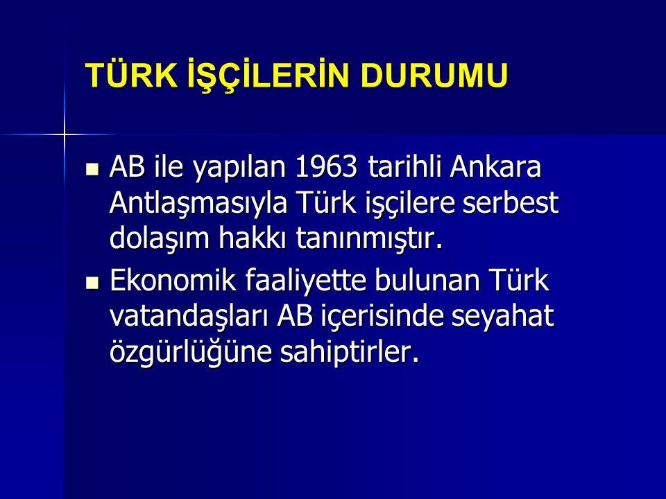 TÜRK İŞÇİLERİN DURUMU AB ile yapılan 1963 tarihli Ankara Antlaşmasıyla Türk işçilere serbest dolaşım hakkı tanınmıştır. AB ile yapılan 1963 tarihli An