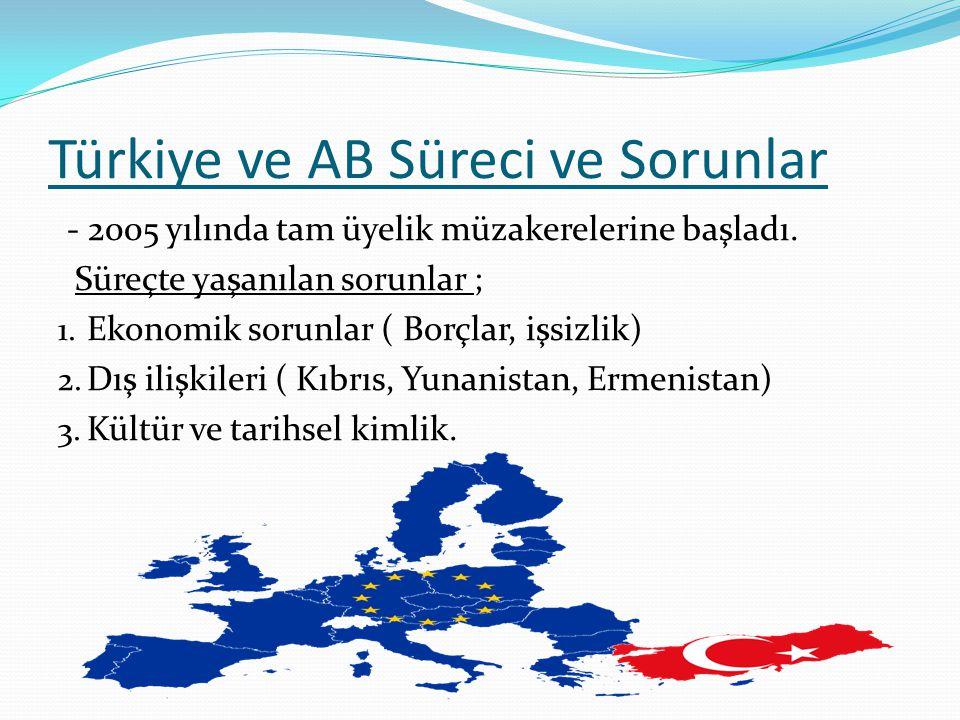 Türkiye ve AB Süreci ve Sorunlar - 2005 yılında tam üyelik müzakerelerine başladı. Süreçte yaşanılan sorunlar ; 1. Ekonomik sorunlar ( Borçlar, işsizl