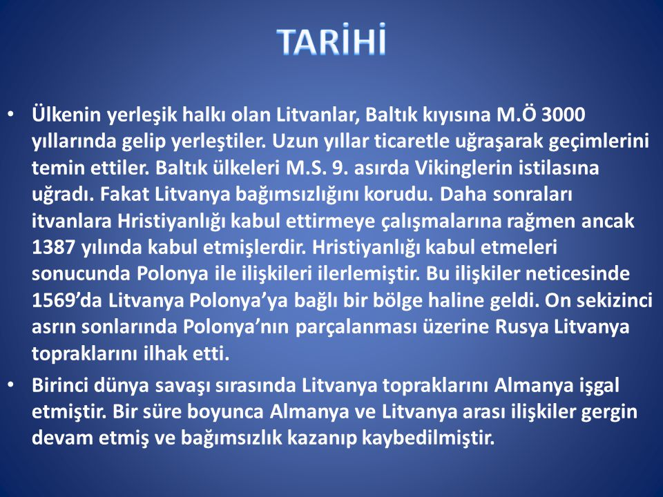 Ülkenin yerleşik halkı olan Litvanlar, Baltık kıyısına M.Ö 3000 yıllarında gelip yerleştiler. Uzun yıllar ticaretle uğraşarak geçimlerini temin ettile