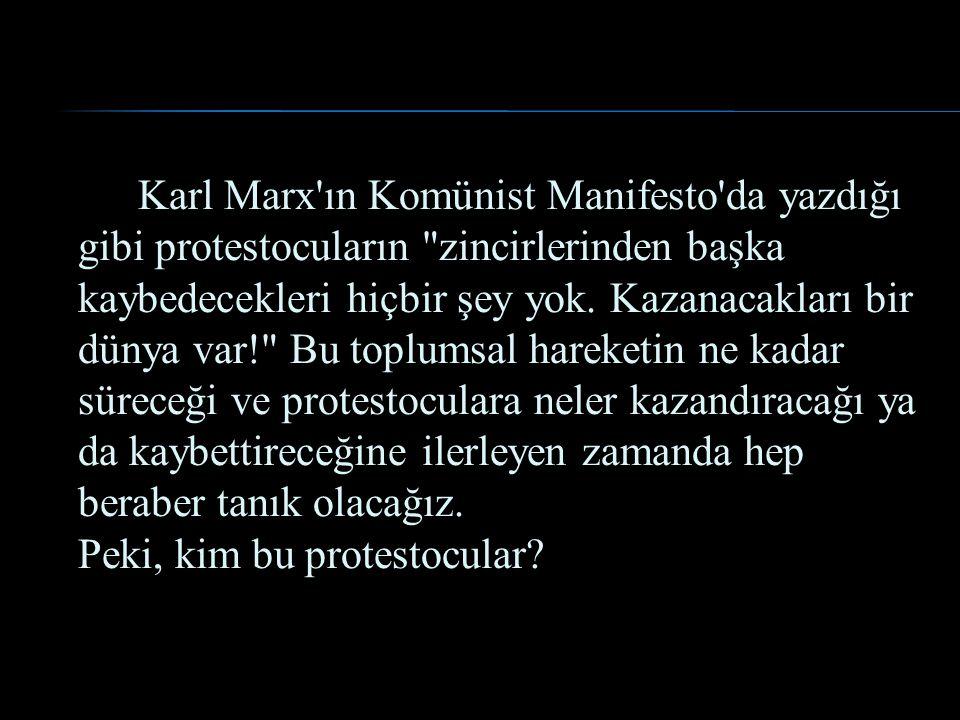 Karl Marx ın Komünist Manifesto da yazdığı gibi protestocuların zincirlerinden başka kaybedecekleri hiçbir şey yok.