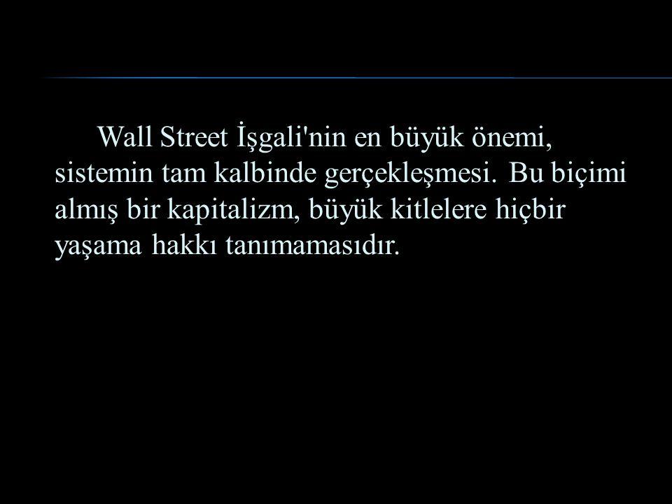Wall Street İşgali'nin en büyük önemi, sistemin tam kalbinde gerçekleşmesi. Bu biçimi almış bir kapitalizm, büyük kitlelere hiçbir yaşama hakkı tanıma