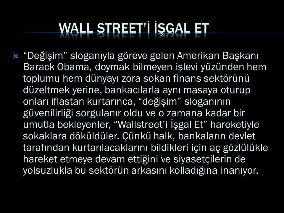  Değişim sloganıyla göreve gelen Amerikan Başkanı Barack Obama, doymak bilmeyen işlevi yüzünden hem toplumu hem dünyayı zora sokan finans sektörünü düzeltmek yerine, bankacılarla aynı masaya oturup onları iflastan kurtarınca, değişim sloganının güvenilirliği sorgulanır oldu ve o zamana kadar bir umutla bekleyenler, Wallstreet'i İşgal Et hareketiyle sokaklara döküldüler.