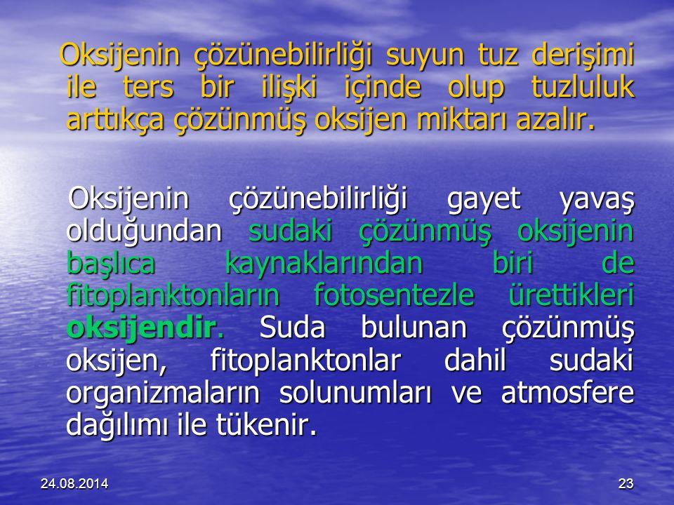 24.08.201423 Oksijenin çözünebilirliği suyun tuz derişimi ile ters bir ilişki içinde olup tuzluluk arttıkça çözünmüş oksijen miktarı azalır.