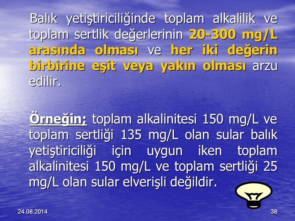 24.08.201438 Balık yetiştiriciliğinde toplam alkalilik ve toplam sertlik değerlerinin 20-300 mg/L arasında olması ve her iki değerin birbirine eşit veya yakın olması arzu edilir.