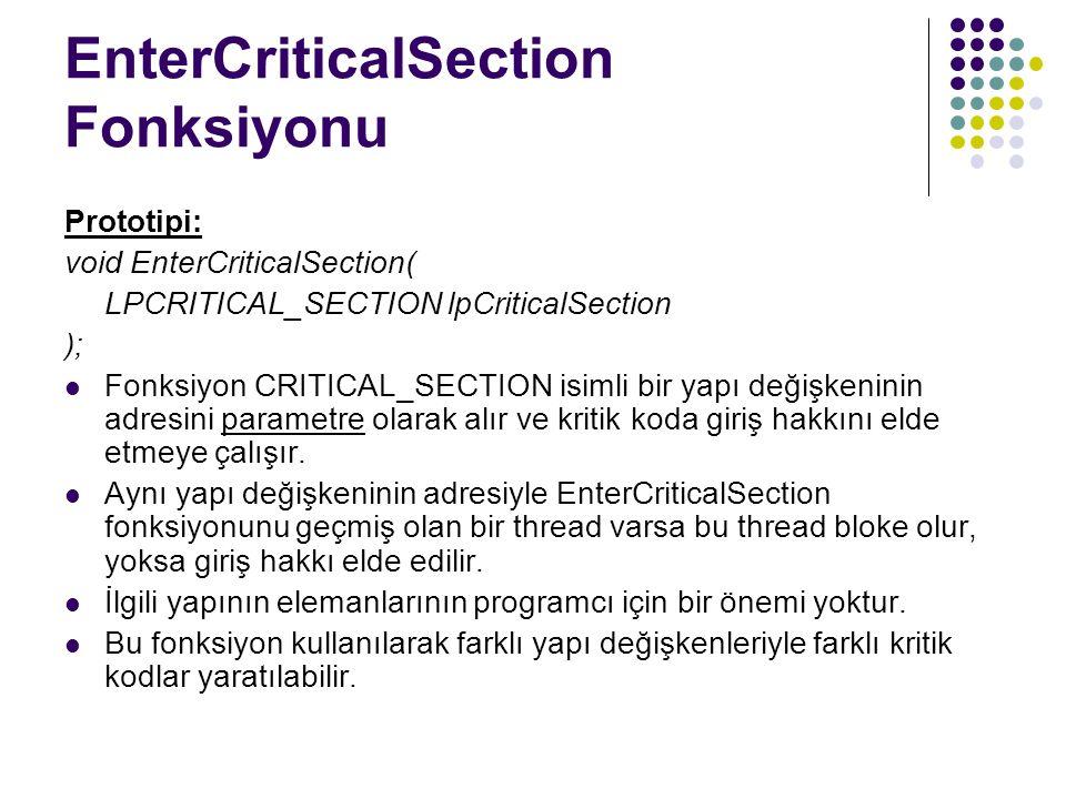 EnterCriticalSection Fonksiyonu Prototipi: void EnterCriticalSection( LPCRITICAL_SECTION lpCriticalSection ); Fonksiyon CRITICAL_SECTION isimli bir yapı değişkeninin adresini parametre olarak alır ve kritik koda giriş hakkını elde etmeye çalışır.