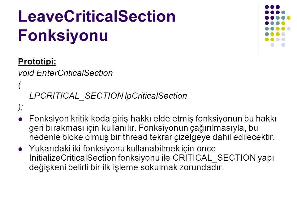 LeaveCriticalSection Fonksiyonu Prototipi: void EnterCriticalSection ( LPCRITICAL_SECTION lpCriticalSection ); Fonksiyon kritik koda giriş hakkı elde etmiş fonksiyonun bu hakkı geri bırakması için kullanılır.