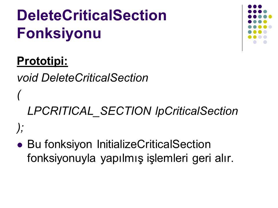 DeleteCriticalSection Fonksiyonu Prototipi: void DeleteCriticalSection ( LPCRITICAL_SECTION lpCriticalSection ); Bu fonksiyon InitializeCriticalSection fonksiyonuyla yapılmış işlemleri geri alır.