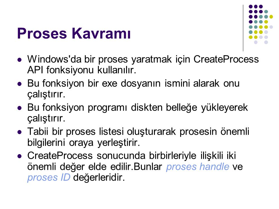 CreateProcess Fonksiyonunun Parametreleri BOOL CreateProcess( LPCTSTR lpApplicationName, LPTSTR lpCommandLine, LPSECURITY_ATTRIBUTES lpProcessAttributes, LPSECURITY_ATTRIBUTES lpThreadAttributes, BOOL bInheritHandles, DWORD dwCreationFlags, LPVOID lpEnvironment, LPCTSTR lpCurrentDirectory, LPSTARTUPINFO lpStartupInfo, LPPROCESS_INFORMATION lpProcessInformation );