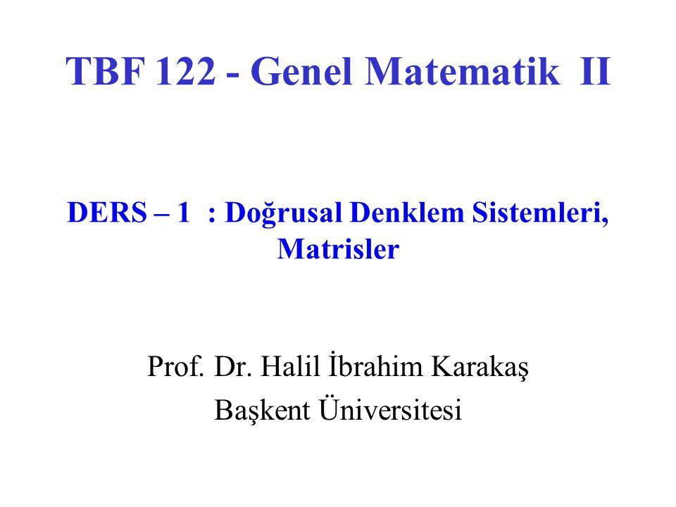 Prof. Dr. Halil İbrahim Karakaş Başkent Üniversitesi TBF 122 - Genel Matematik II DERS – 1 : Doğrusal Denklem Sistemleri, Matrisler