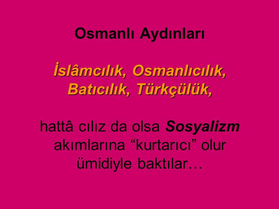 Osmanlı Aydınları İslâmcılık, Osmanlıcılık, Batıcılık, Türkçülük, hattâ cılız da olsa Sosyalizm akımlarına kurtarıcı olur ümidiyle baktılar…
