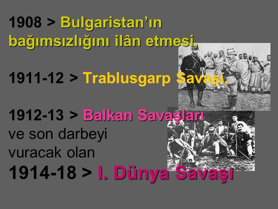 1908 > B BB Bulgaristan'ın bağımsızlığını ilân etmesi, 1911-12 > Trablusgarp Savaşı, 1912-13 > B BB Balkan Savaşları ve son darbeyi vuracak olan 1914-18 > I II I.