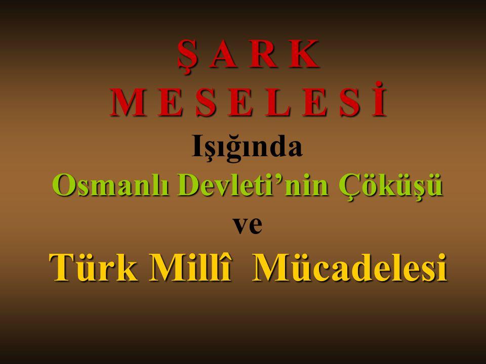 Ş A R K M E S E L E S İ Işığında Osmanlı Devleti'nin Çöküşü ve Türk Millî Mücadelesi