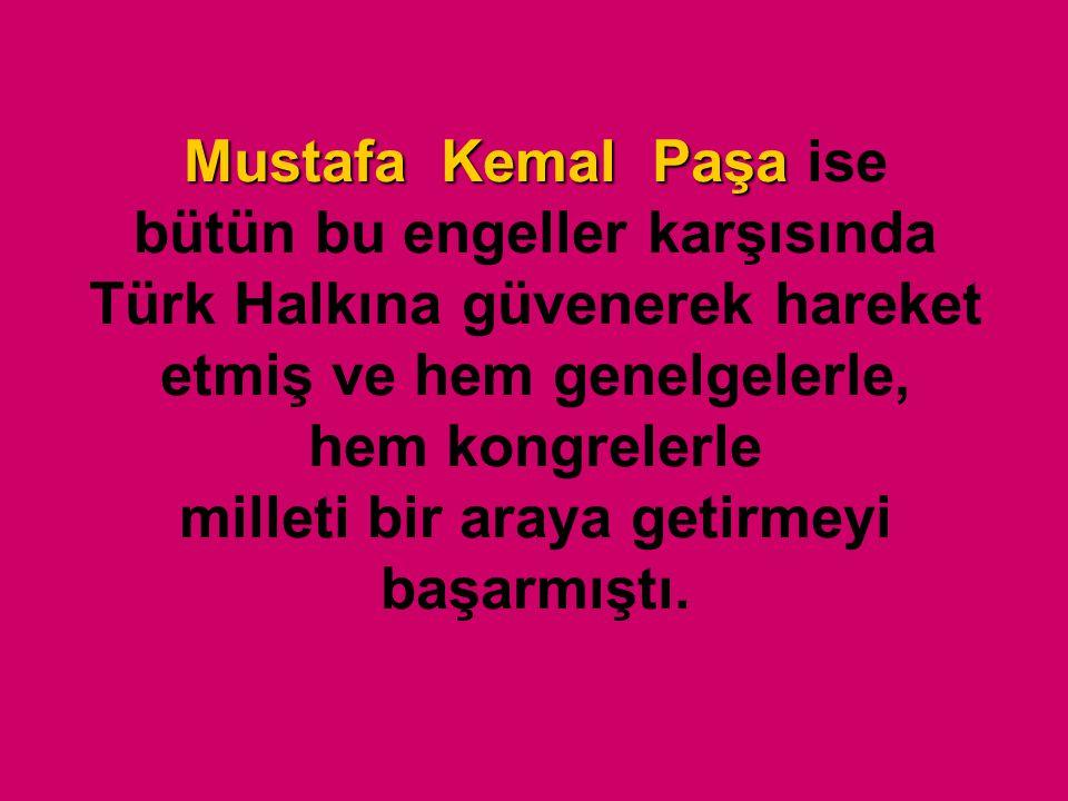 Mustafa Kemal Paşa Mustafa Kemal Paşa ise bütün bu engeller karşısında Türk Halkına güvenerek hareket etmiş ve hem genelgelerle, hem kongrelerle milleti bir araya getirmeyi başarmıştı.