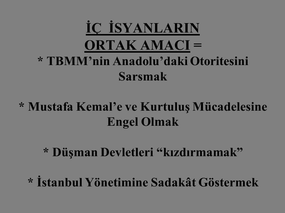 İÇ İSYANLARIN ORTAK AMACI = * TBMM'nin Anadolu'daki Otoritesini Sarsmak * Mustafa Kemal'e ve Kurtuluş Mücadelesine Engel Olmak * Düşman Devletleri kızdırmamak * İstanbul Yönetimine Sadakât Göstermek