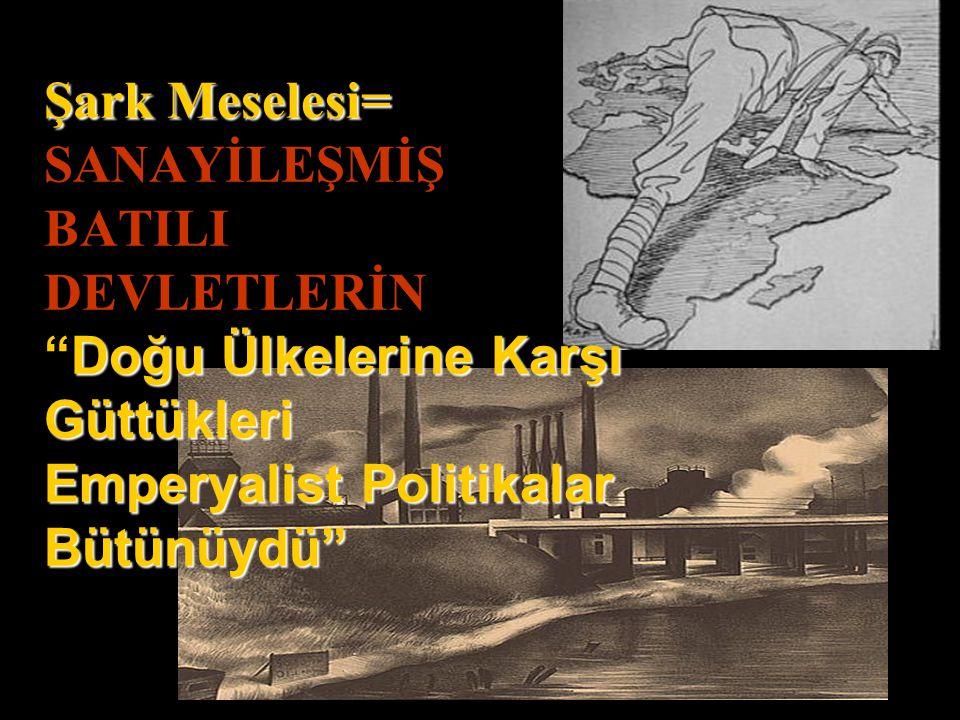 Şark Meselesi= SANAYİLEŞMİŞ BATILI DEVLETLERİN Doğu Ülkelerine Karşı Güttükleri Emperyalist Politikalar Bütünüydü