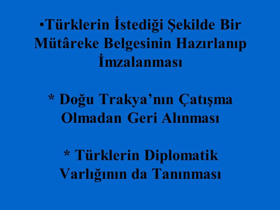 Türklerin İstediği Şekilde Bir Mütâreke Belgesinin Hazırlanıp İmzalanması * Doğu Trakya'nın Çatışma Olmadan Geri Alınması * Türklerin Diplomatik Varlığının da Tanınması