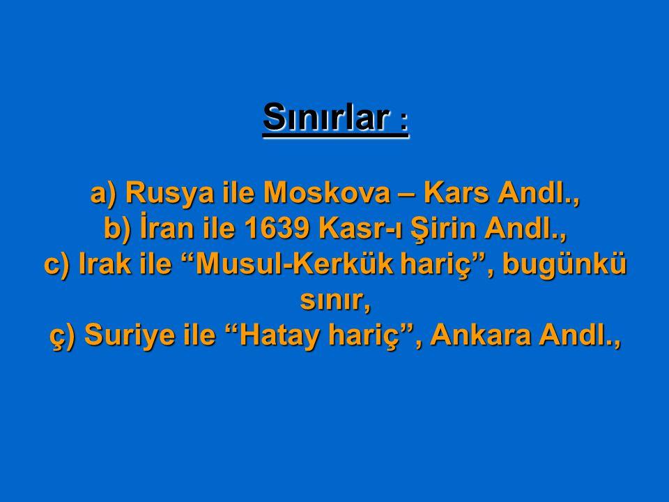 Sınırlar : a) Rusya ile Moskova – Kars Andl., b) İran ile 1639 Kasr-ı Şirin Andl., c) Irak ile Musul-Kerkük hariç , bugünkü sınır, ç) Suriye ile Hatay hariç , Ankara Andl.,