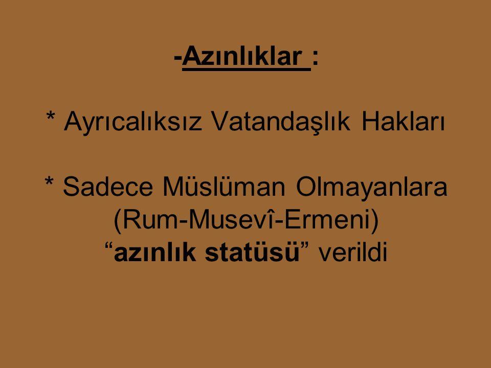 -Azınlıklar : * Ayrıcalıksız Vatandaşlık Hakları * Sadece Müslüman Olmayanlara (Rum-Musevî-Ermeni) azınlık statüsü verildi