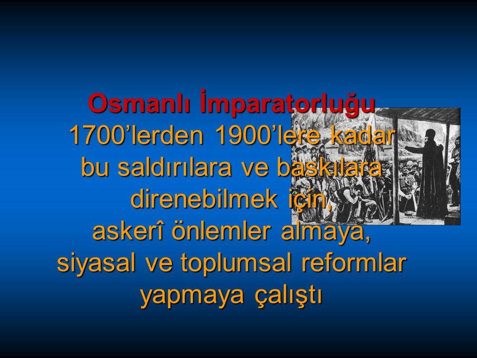 Osmanlı İmparatorluğu 1700'lerden 1900'lere kadar bu saldırılara ve baskılara direnebilmek için, askerî önlemler almaya, siyasal ve toplumsal reformlar yapmaya çalıştı