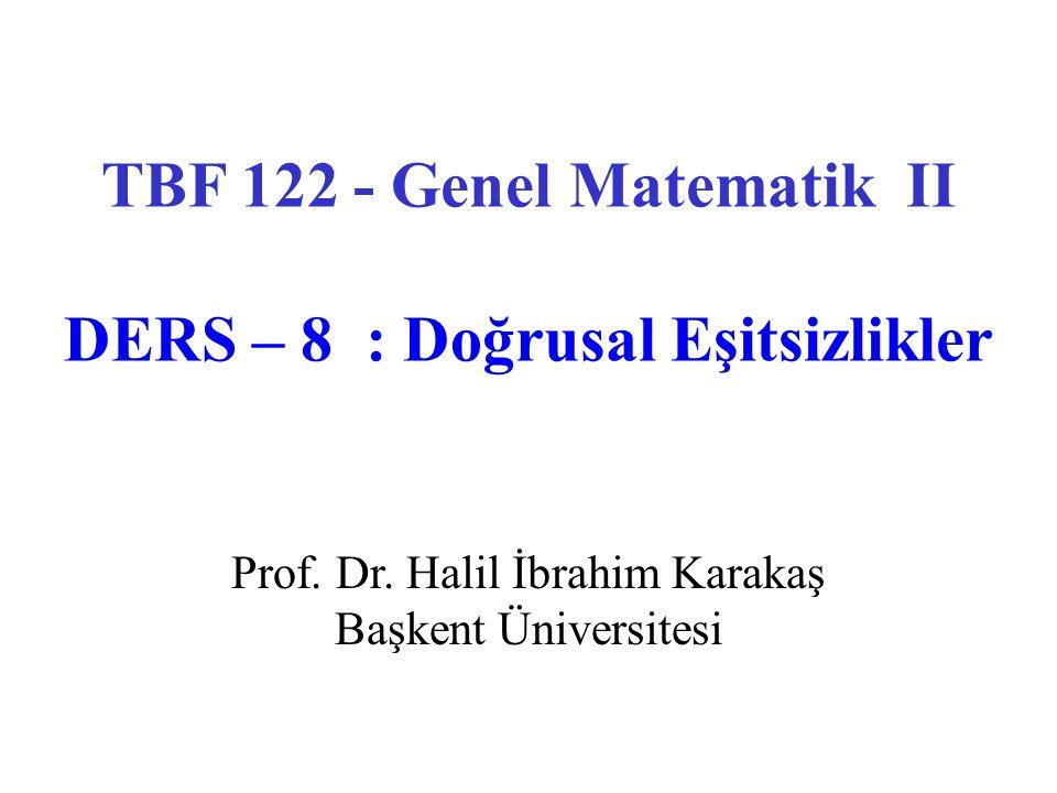 Prof. Dr. Halil İbrahim Karakaş Başkent Üniversitesi TBF 122 - Genel Matematik II DERS – 8 : Doğrusal Eşitsizlikler