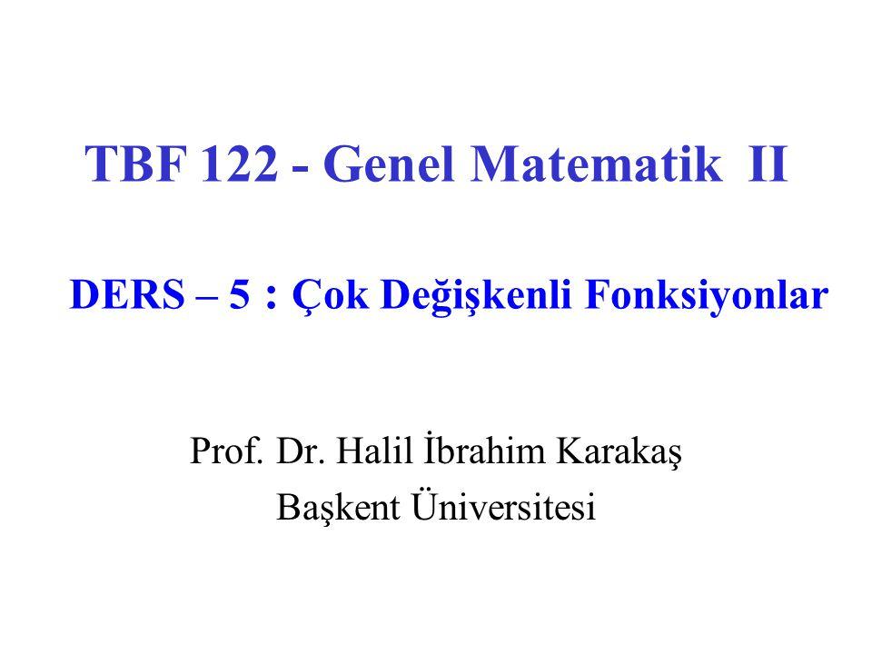 Prof. Dr. Halil İbrahim Karakaş Başkent Üniversitesi TBF 122 - Genel Matematik II DERS – 5 : Çok Değişkenli Fonksiyonlar
