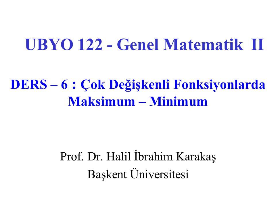 Prof. Dr. Halil İbrahim Karakaş Başkent Üniversitesi UBYO 122 - Genel Matematik II DERS – 6 : Çok Değişkenli Fonksiyonlarda Maksimum – Minimum