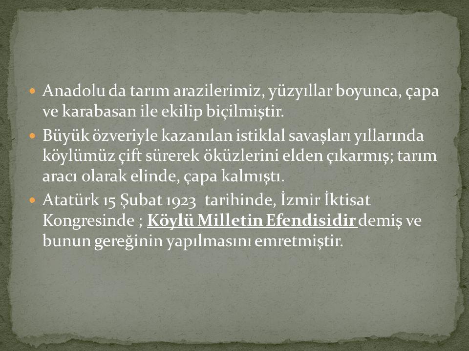 Anadolu da tarım arazilerimiz, yüzyıllar boyunca, çapa ve karabasan ile ekilip biçilmiştir. Büyük özveriyle kazanılan istiklal savaşları yıllarında kö
