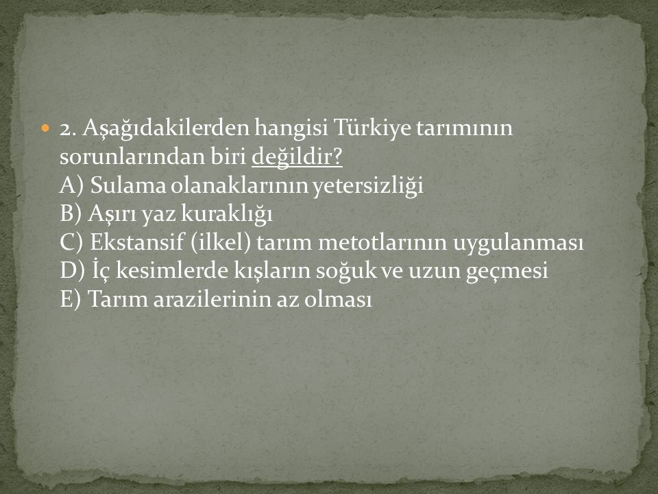 2. Aşağıdakilerden hangisi Türkiye tarımının sorunlarından biri değildir? A) Sulama olanaklarının yetersizliği B) Aşırı yaz kuraklığı C) Ekstansif (il