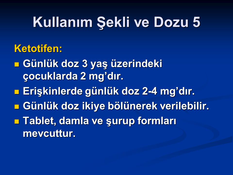 Kullanım Şekli ve Dozu 5 Ketotifen: Günlük doz 3 yaş üzerindeki çocuklarda 2 mg'dır. Günlük doz 3 yaş üzerindeki çocuklarda 2 mg'dır. Erişkinlerde gün