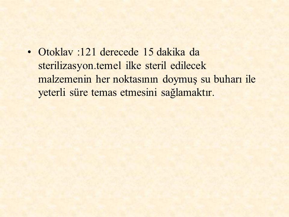 Otoklav :121 derecede 15 dakika da sterilizasyon.temel ilke steril edilecek malzemenin her noktasının doymuş su buharı ile yeterli süre temas etmesini