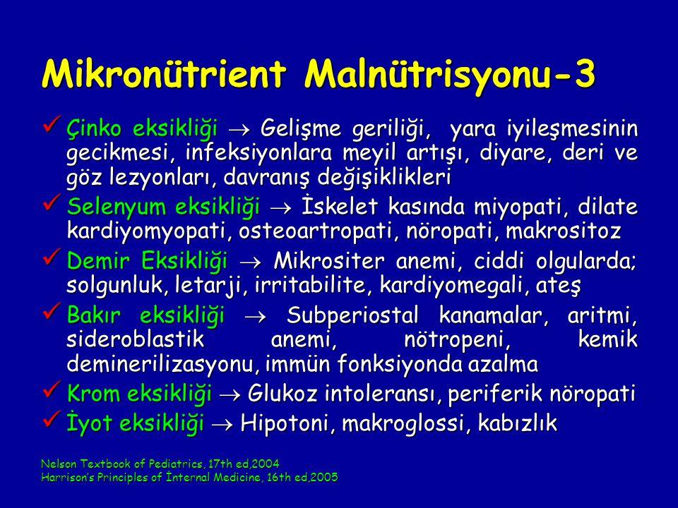 Mikronütrient Malnütrisyonu-3 Çinko eksikliği  Gelişme geriliği, yara iyileşmesinin gecikmesi, infeksiyonlara meyil artışı, diyare, deri ve göz lezyonları, davranış değişiklikleri Çinko eksikliği  Gelişme geriliği, yara iyileşmesinin gecikmesi, infeksiyonlara meyil artışı, diyare, deri ve göz lezyonları, davranış değişiklikleri Selenyum eksikliği  İskelet kasında miyopati, dilate kardiyomyopati, osteoartropati, nöropati, makrositoz Selenyum eksikliği  İskelet kasında miyopati, dilate kardiyomyopati, osteoartropati, nöropati, makrositoz Demir Eksikliği  Mikrositer anemi, ciddi olgularda; solgunluk, letarji, irritabilite, kardiyomegali, ateş Demir Eksikliği  Mikrositer anemi, ciddi olgularda; solgunluk, letarji, irritabilite, kardiyomegali, ateş Bakır eksikliği  Subperiostal kanamalar, aritmi, sideroblastik anemi, nötropeni, kemik deminerilizasyonu, immün fonksiyonda azalma Bakır eksikliği  Subperiostal kanamalar, aritmi, sideroblastik anemi, nötropeni, kemik deminerilizasyonu, immün fonksiyonda azalma Krom eksikliği  Glukoz intoleransı, periferik nöropati Krom eksikliği  Glukoz intoleransı, periferik nöropati İyot eksikliği  Hipotoni, makroglossi, kabızlık İyot eksikliği  Hipotoni, makroglossi, kabızlık Nelson Textbook of Pediatrics, 17th ed,2004 Harrison's Principles of İnternal Medicine, 16th ed,2005