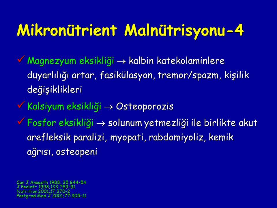 Mikronütrient Malnütrisyonu-4 Magnezyum eksikliği  kalbin katekolaminlere duyarlılığı artar, fasikülasyon, tremor/spazm, kişilik değişiklikleri Magnezyum eksikliği  kalbin katekolaminlere duyarlılığı artar, fasikülasyon, tremor/spazm, kişilik değişiklikleri Kalsiyum eksikliği  Osteoporozis Kalsiyum eksikliği  Osteoporozis Fosfor eksikliği  solunum yetmezliği ile birlikte akut arefleksik paralizi, myopati, rabdomiyoliz, kemik ağrısı, osteopeni Fosfor eksikliği  solunum yetmezliği ile birlikte akut arefleksik paralizi, myopati, rabdomiyoliz, kemik ağrısı, osteopeni Can J Anaesth 1988; 35:644-54 J Pediatr 1998;133:789-91 Nutrition 2001;17:370-2 Postgrad Med J 2001;77:305-11