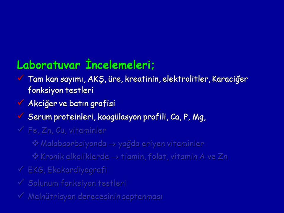 Laboratuvar İncelemeleri; Tam kan sayımı, AKŞ, üre, kreatinin, elektrolitler, Karaciğer fonksiyon testleri Tam kan sayımı, AKŞ, üre, kreatinin, elektrolitler, Karaciğer fonksiyon testleri Akciğer ve batın grafisi Akciğer ve batın grafisi Serum proteinleri, koagülasyon profili, Ca, P, Mg, Serum proteinleri, koagülasyon profili, Ca, P, Mg, Fe, Zn, Cu, vitaminler Fe, Zn, Cu, vitaminler  Malabsorbsiyonda  yağda eriyen vitaminler  Kronik alkoliklerde  tiamin, folat, vitamin A ve Zn EKG, Ekokardiyografi EKG, Ekokardiyografi Solunum fonksiyon testleri Solunum fonksiyon testleri Malnütrisyon derecesinin saptanması Malnütrisyon derecesinin saptanması