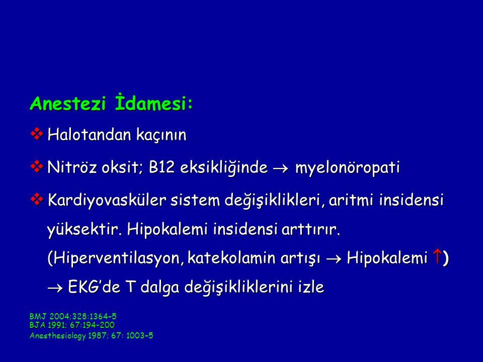 Anestezi İdamesi:  Halotandan kaçının  Nitröz oksit; B12 eksikliğinde  myelonöropati  Kardiyovasküler sistem değişiklikleri, aritmi insidensi yüksektir.