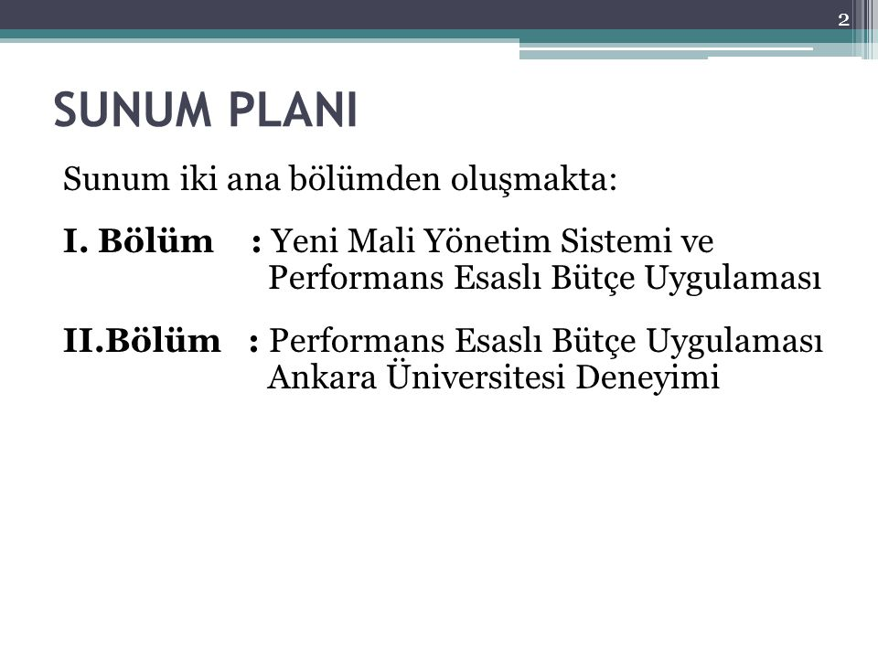 SUNUM PLANI Sunum iki ana bölümden oluşmakta: I. Bölüm : Yeni Mali Yönetim Sistemi ve Performans Esaslı Bütçe Uygulaması II.Bölüm : Performans Esaslı