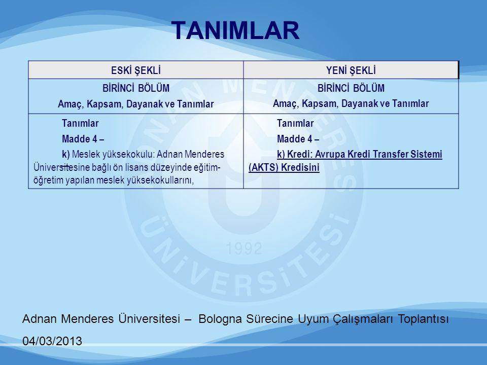 TANIMLAR Adnan Menderes Üniversitesi – Bologna Sürecine Uyum Çalışmaları Toplantısı 04/03/2013 ESKİ ŞEKLİYENİ ŞEKLİ BİRİNCİ BÖLÜM Amaç, Kapsam, Dayana