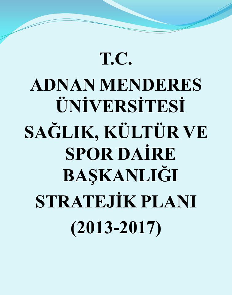 T.C. ADNAN MENDERES ÜNİVERSİTESİ SAĞLIK, KÜLTÜR VE SPOR DAİRE BAŞKANLIĞI STRATEJİK PLANI (2013-2017)