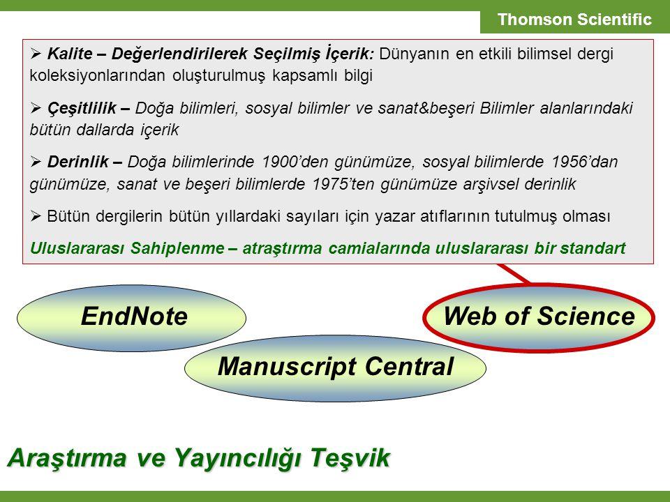 T H O M S O N S C I E N T I F I C SCIENTIFIC SOLUTIONS Thomson Scientific Web of Science EndNoteManuscript Central Araştırma ve Yayıncılığı Teşvik  Kalite – Değerlendirilerek Seçilmiş İçerik: Dünyanın en etkili bilimsel dergi koleksiyonlarından oluşturulmuş kapsamlı bilgi  Çeşitlilik – Doğa bilimleri, sosyal bilimler ve sanat&beşeri Bilimler alanlarındaki bütün dallarda içerik  Derinlik – Doğa bilimlerinde 1900'den günümüze, sosyal bilimlerde 1956'dan günümüze, sanat ve beşeri bilimlerde 1975'ten günümüze arşivsel derinlik  Bütün dergilerin bütün yıllardaki sayıları için yazar atıflarının tutulmuş olması Uluslararası Sahiplenme – atraştırma camialarında uluslararası bir standart