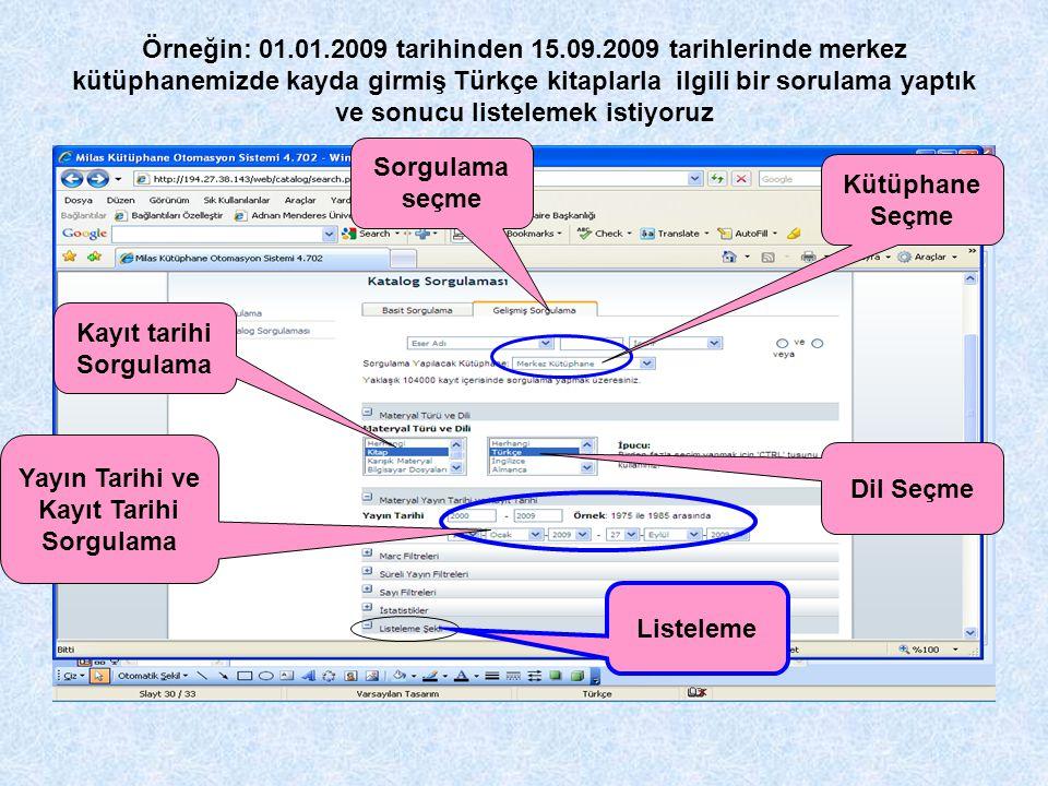 Örneğin: 01.01.2009 tarihinden 15.09.2009 tarihlerinde merkez kütüphanemizde kayda girmiş Türkçe kitaplarla ilgili bir sorulama yaptık ve sonucu liste