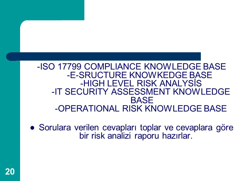 20 -ISO 17799 COMPLIANCE KNOWLEDGE BASE -E-SRUCTURE KNOWKEDGE BASE -HIGH LEVEL RISK ANALYSİS -IT SECURITY ASSESSMENT KNOWLEDGE BASE -OPERATIONAL RISK