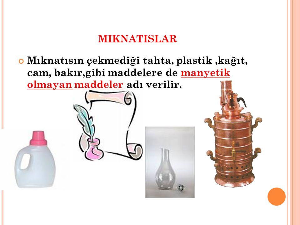 MIKNATISLAR Mıknatısın çekmediği tahta, plastik,kağıt, cam, bakır,gibi maddelere de manyetik olmayan maddeler adı verilir.