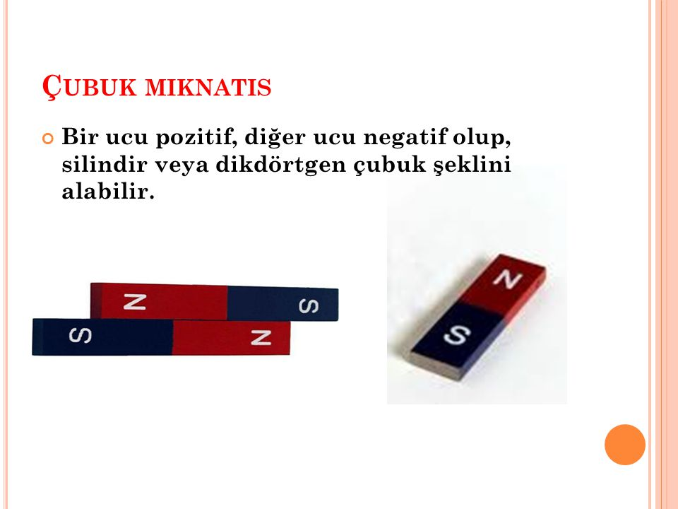 Ç UBUK MIKNATIS Bir ucu pozitif, diğer ucu negatif olup, silindir veya dikdörtgen çubuk şeklini alabilir.