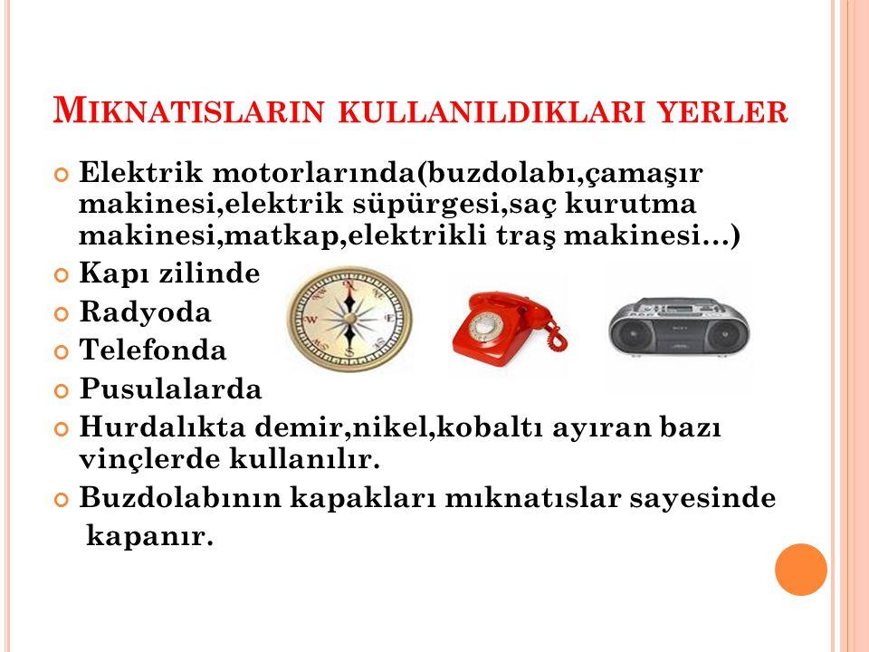 M IKNATISLARIN KULLANILDIKLARI YERLER Elektrik motorlarında(buzdolabı,çamaşır makinesi,elektrik süpürgesi,saç kurutma makinesi,matkap,elektrikli traş